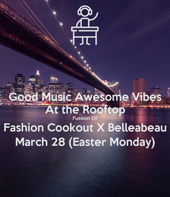 Poster: Good Music Awesome Vibes At the Rooftop Fussion Of Fashion Cookout X Belleabeau March 28 (Easter Monday)