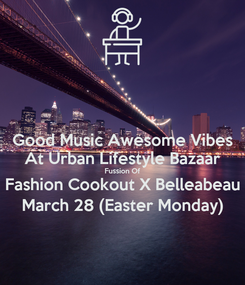 Poster: Good Music Awesome Vibes At Urban Lifestyle Bazaar Fussion Of Fashion Cookout X Belleabeau March 28 (Easter Monday)