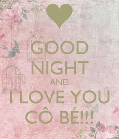 Poster: GOOD NIGHT AND I LOVE YOU CÔ BÉ!!!