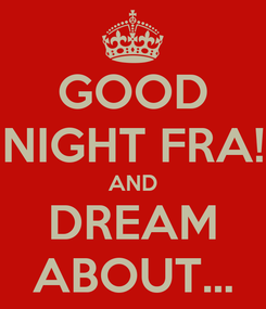 Poster: GOOD NIGHT FRA! AND DREAM ABOUT...