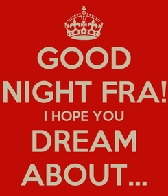 Poster: GOOD NIGHT FRA! I HOPE YOU DREAM ABOUT...