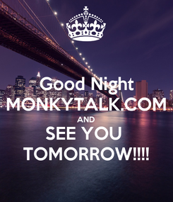 Poster: Good Night MONKYTALK.COM AND SEE YOU  TOMORROW!!!!