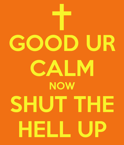 Poster: GOOD UR CALM NOW SHUT THE HELL UP