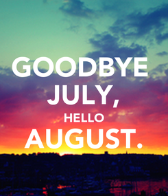 Poster: GOODBYE  JULY, HELLO AUGUST.
