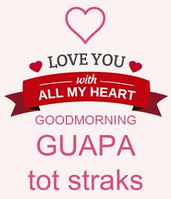 Poster:   GOODMORNING GUAPA tot straks