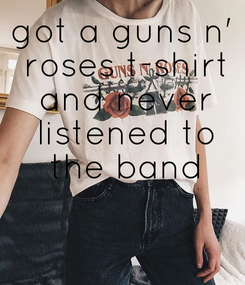 Poster: got a guns n'  roses t-shirt  and never  listened to  the band