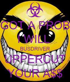 Poster: GOT A PROB I WILL  BUSDRIVER UPPERCUT YOUR A$$