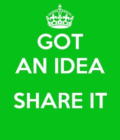 Poster: GOT AN IDEA  SHARE IT