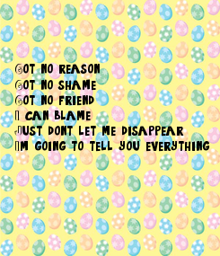 Poster:    Got no reason Got no shame Got no friend I can blame Just don't let me disappear I'm going to tell you everything