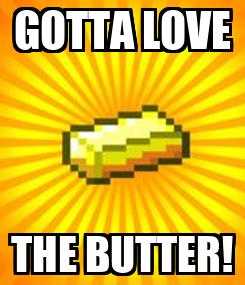 Poster: GOTTA LOVE THE BUTTER!