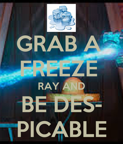 Poster: GRAB A  FREEZE  RAY AND BE DES- PICABLE