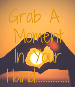 Poster: Grab A  Moment In Your Hand..............