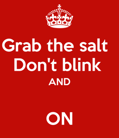 Poster: Grab the salt   Don't blink  AND  ON