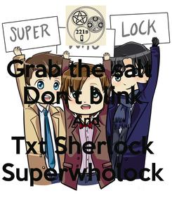 Poster: Grab the salt   Don't blink  And Txt Sherlock  Superwholock
