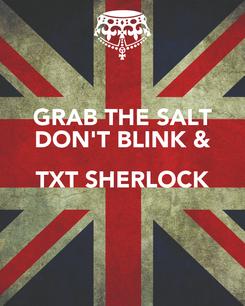 Poster: GRAB THE SALT DON'T BLINK & TXT SHERLOCK