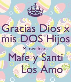 Poster: Gracias Dios x mis DOS Hijos Maravillosos Mafe y Santi     Los Amo