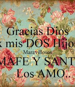 Poster: Gracias Dios x mis DOS Hijos Maravillosos MAFE Y SANTI     Los AMO..