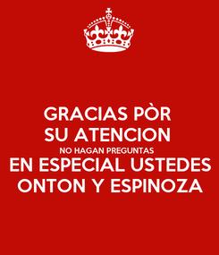 Poster: GRACIAS PÒR  SU ATENCION  NO HAGAN PREGUNTAS  EN ESPECIAL USTEDES ONTON Y ESPINOZA