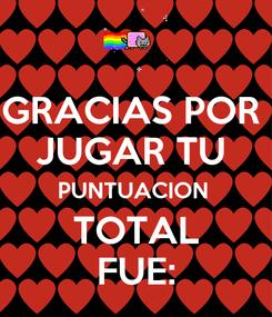 Poster: GRACIAS POR  JUGAR TU  PUNTUACION  TOTAL FUE: