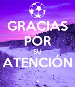 Poster: GRACIAS POR SU ATENCIÓN .