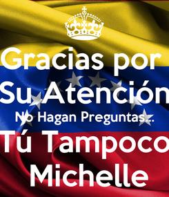 Poster: Gracias por  Su Atención  No Hagan Preguntas...  Tú Tampoco   Michelle