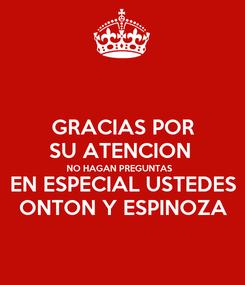 Poster: GRACIAS POR SU ATENCION  NO HAGAN PREGUNTAS  EN ESPECIAL USTEDES ONTON Y ESPINOZA