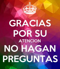 Poster: GRACIAS POR SU ATENCION NO HAGAN PREGUNTAS