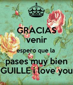 Poster: GRACIAS venir espero que la  pases muy bien GUILLE i love you