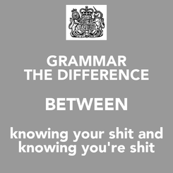 Poster: GRAMMAR THE DIFFERENCE BETWEEN knowing your shit and knowing you're shit