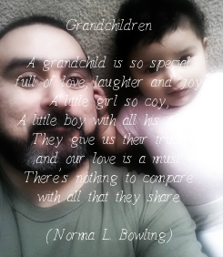Poster: Grandchildren  A grandchild is so special full of love, laughter and joy. A little girl so coy, A little boy with all his ploys. They give us their trust, and our love is a must. There's nothing
