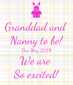 Poster: Granddad and  Nanny to be! Due May 2019 We are  So excited!