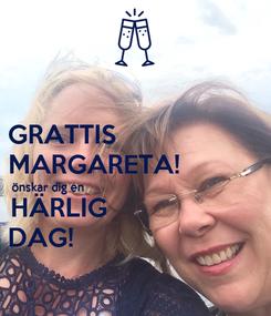 Poster: GRATTIS                     MARGARETA!            önskar dig en                                                        HÄRLIG                      DAG!