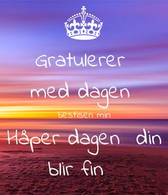 Poster: Gratulerer  med dagen  bestisen min Håper dagen  din blir fin 🎈