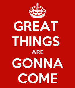 Poster: GREAT  THINGS  ARE GONNA COME
