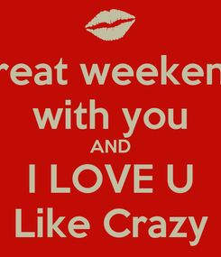 Poster: great weekend with you AND I LOVE U Like Crazy