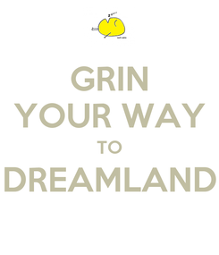 Poster: GRIN YOUR WAY TO DREAMLAND