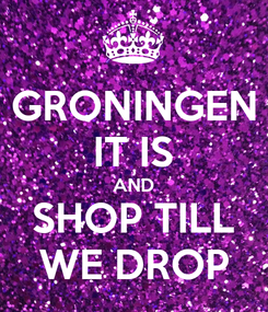 Poster: GRONINGEN IT IS AND SHOP TILL WE DROP
