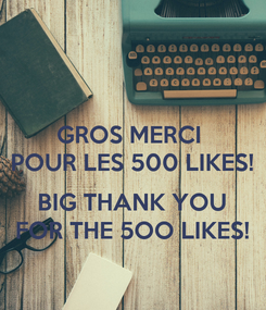 Poster: GROS MERCI  POUR LES 500 LIKES!  BIG THANK YOU FOR THE 5OO LIKES!
