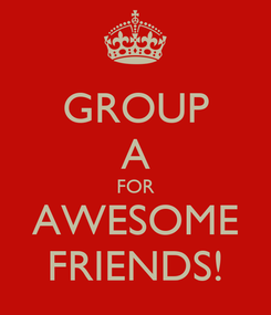 Poster: GROUP A FOR AWESOME FRIENDS!