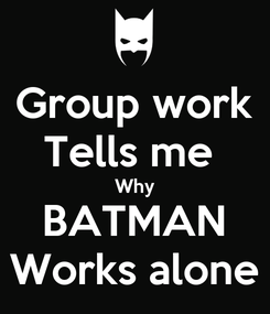Poster: Group work Tells me  Why BATMAN Works alone