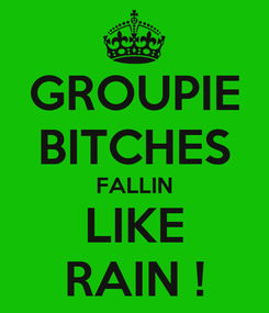 Poster: GROUPIE BITCHES FALLIN LIKE RAIN !