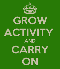 Poster: GROW ACTIVITY  AND CARRY ON