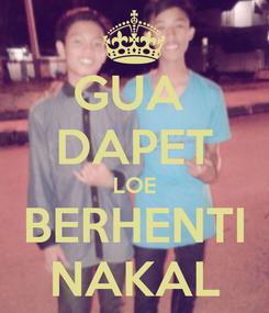 Poster: GUA  DAPET LOE BERHENTI NAKAL