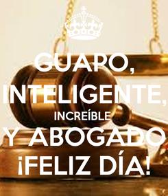 Poster: GUAPO, INTELIGENTE, INCREÍBLE  Y ABOGADO ¡FELIZ DÍA!