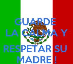 Poster: GUARDE  LA CALMA Y  RESPETAR SU  MADRE !