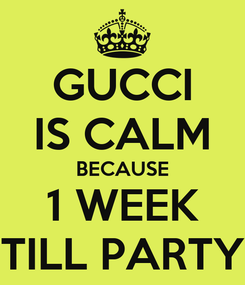 Poster: GUCCI IS CALM BECAUSE 1 WEEK TILL PARTY