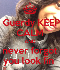 Poster:  Guerdy KEEP CALM AND never forgot you look fin