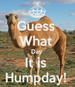 Poster: Guess  What  Day  It is  Humpday!