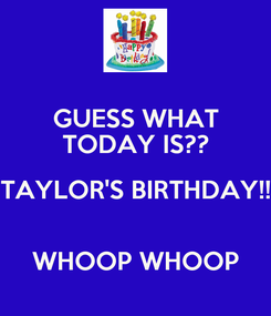 Poster: GUESS WHAT TODAY IS?? TAYLOR'S BIRTHDAY!!  WHOOP WHOOP