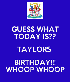 Poster: GUESS WHAT TODAY IS?? TAYLORS  BIRTHDAY!!! WHOOP WHOOP